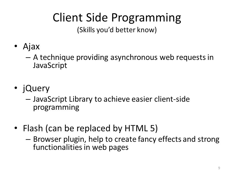 Client Side Programming (Skills you'd better know) Ajax – A technique providing asynchronous web requests in JavaScript jQuery – JavaScript Library to achieve easier client-side programming Flash (can be replaced by HTML 5) – Browser plugin, help to create fancy effects and strong functionalities in web pages 9