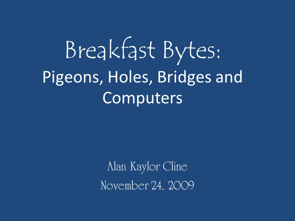 Breakfast Bytes: Pigeons, Holes, Bridges and Computers Alan Kaylor Cline November 24, 2009