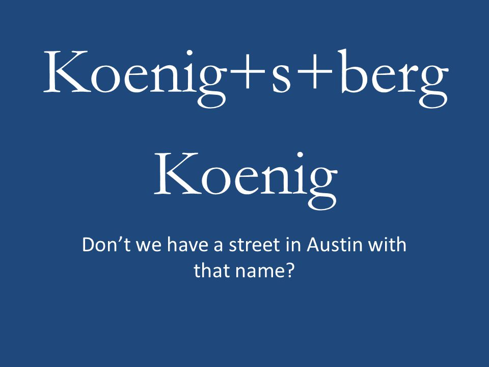 Don't we have a street in Austin with that name? Koenig+s+berg Koenig