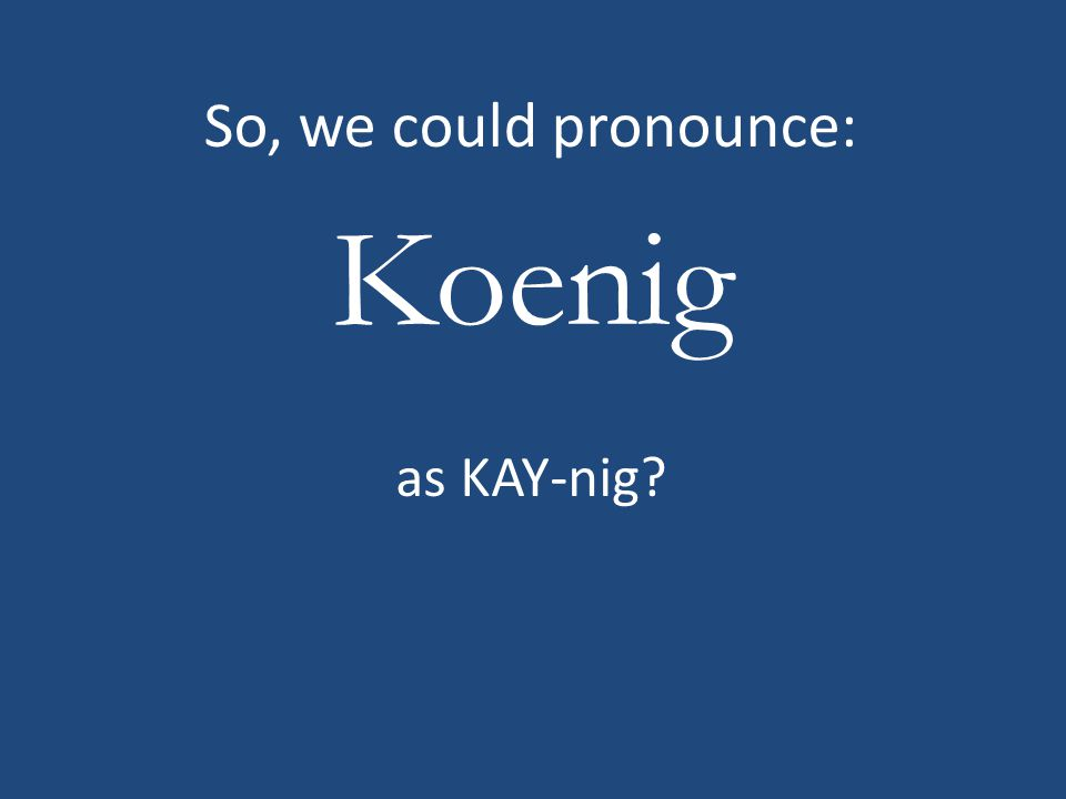 Koenig So, we could pronounce: as KAY-nig