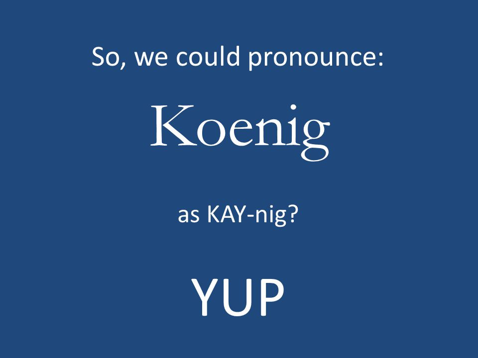 Koenig So, we could pronounce: as KAY-nig YUP