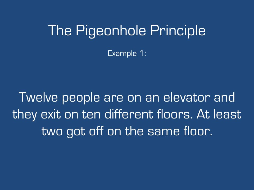 The Pigeonhole Principle Example 1: Twelve people are on an elevator and they exit on ten different floors. At least two got off on the same floor.