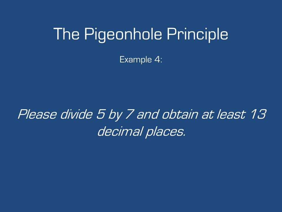 The Pigeonhole Principle Example 4: Please divide 5 by 7 and obtain at least 13 decimal places.
