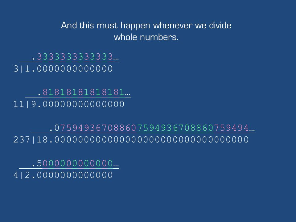 And this must happen whenever we divide whole numbers..3333333333333… 3|1.0000000000000.81818181818181… 11|9.00000000000000.075949367088607594936708860759494… 237|18.000000000000000000000000000000000.5000000000000… 4|2.0000000000000