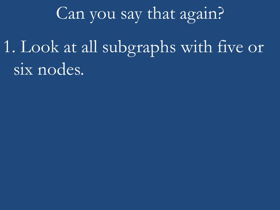 1. Look at all subgraphs with five or six nodes.