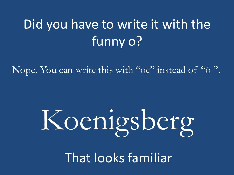 Did you have to write it with the funny o. Koenigsberg Nope.