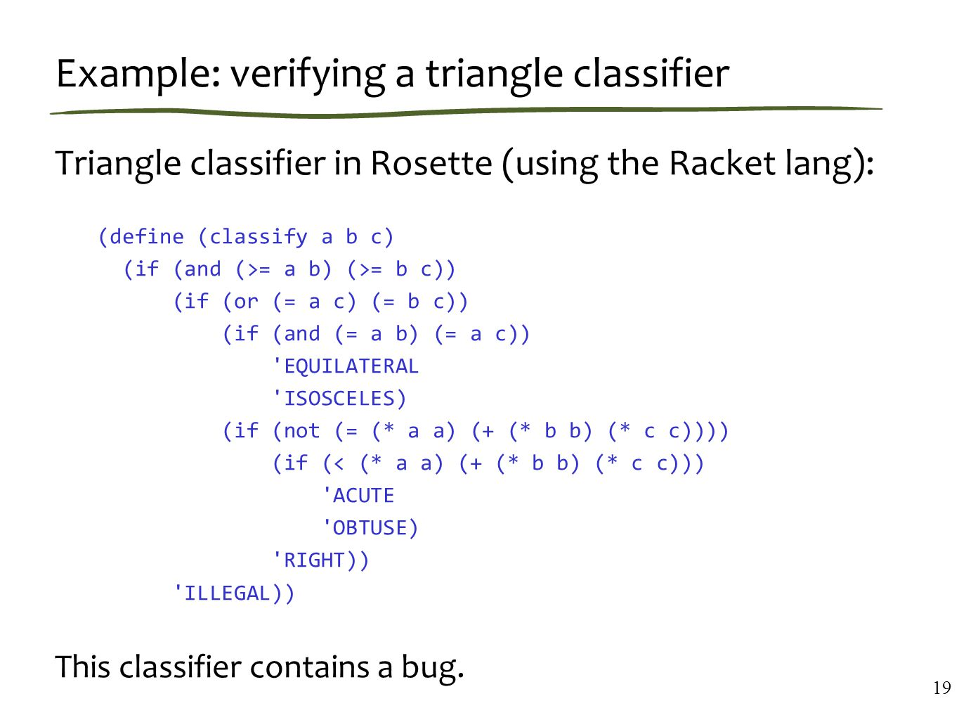 Example: verifying a triangle classifier Triangle classifier in Rosette (using the Racket lang): (define (classify a b c) (if (and (>= a b) (>= b c)) (if (or (= a c) (= b c)) (if (and (= a b) (= a c)) EQUILATERAL ISOSCELES) (if (not (= (* a a) (+ (* b b) (* c c)))) (if (< (* a a) (+ (* b b) (* c c))) ACUTE OBTUSE) RIGHT)) ILLEGAL)) This classifier contains a bug.