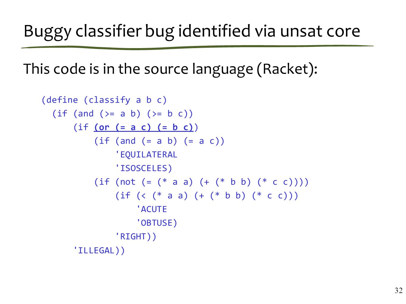 Buggy classifier bug identified via unsat core This code is in the source language (Racket): (define (classify a b c) (if (and (>= a b) (>= b c)) (if (or (= a c) (= b c)) (if (and (= a b) (= a c)) EQUILATERAL ISOSCELES) (if (not (= (* a a) (+ (* b b) (* c c)))) (if (< (* a a) (+ (* b b) (* c c))) ACUTE OBTUSE) RIGHT)) ILLEGAL)) 32