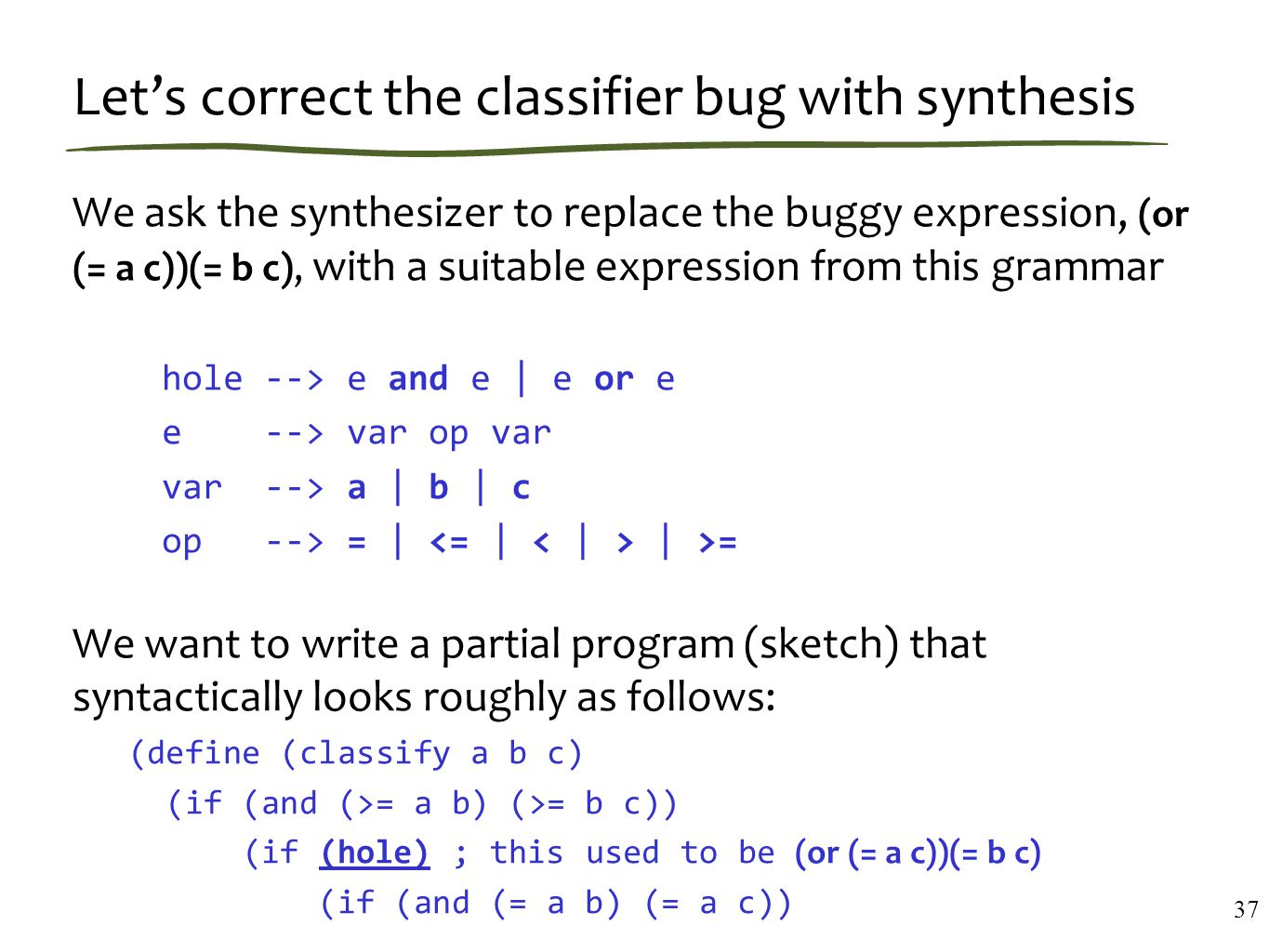 Let's correct the classifier bug with synthesis We ask the synthesizer to replace the buggy expression, (or (= a c))(= b c), with a suitable expression from this grammar hole --> e and e | e or e e --> var op var var --> a | b | c op --> = | | >= We want to write a partial program (sketch) that syntactically looks roughly as follows: (define (classify a b c) (if (and (>= a b) (>= b c)) (if (hole) ; this used to be (or (= a c))(= b c) (if (and (= a b) (= a c)) … 37