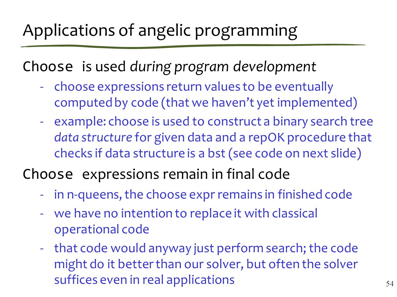 Applications of angelic programming Choose is used during program development -choose expressions return values to be eventually computed by code (that we haven't yet implemented) -example: choose is used to construct a binary search tree data structure for given data and a repOK procedure that checks if data structure is a bst (see code on next slide) Choose expressions remain in final code -in n-queens, the choose expr remains in finished code -we have no intention to replace it with classical operational code -that code would anyway just perform search; the code might do it better than our solver, but often the solver suffices even in real applications 54