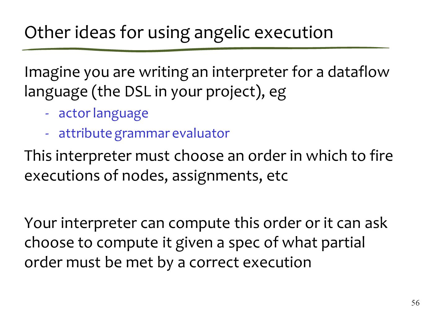 Other ideas for using angelic execution Imagine you are writing an interpreter for a dataflow language (the DSL in your project), eg -actor language -attribute grammar evaluator This interpreter must choose an order in which to fire executions of nodes, assignments, etc Your interpreter can compute this order or it can ask choose to compute it given a spec of what partial order must be met by a correct execution 56