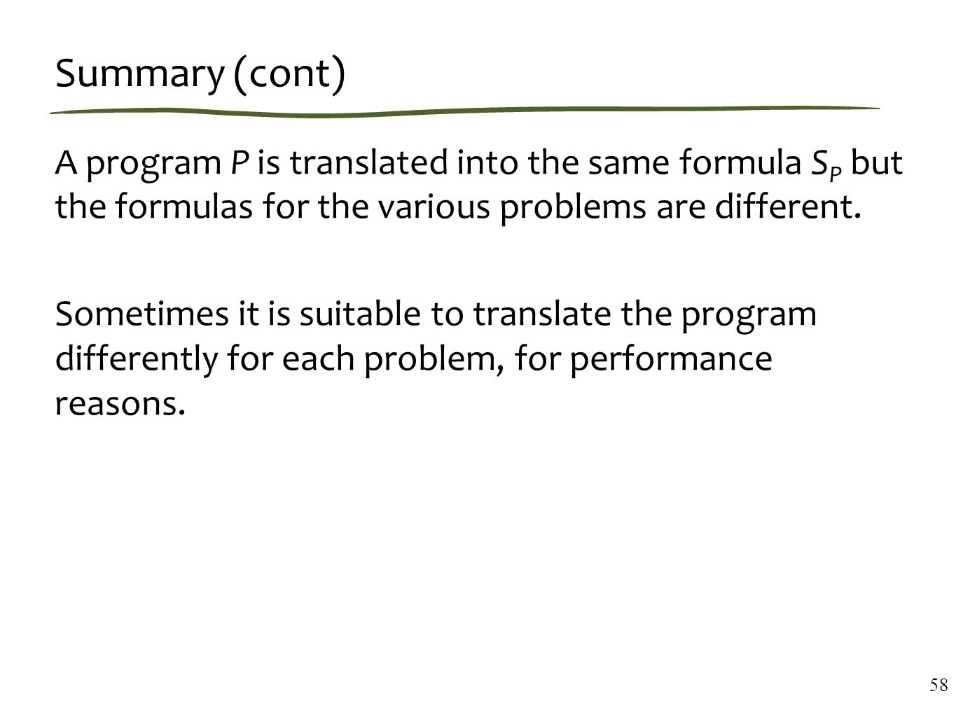Summary (cont) A program P is translated into the same formula S P but the formulas for the various problems are different.