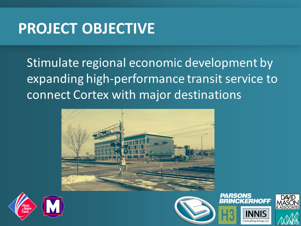 Stimulate regional economic development by expanding high-performance transit service to connect Cortex with major destinations PROJECT OBJECTIVE