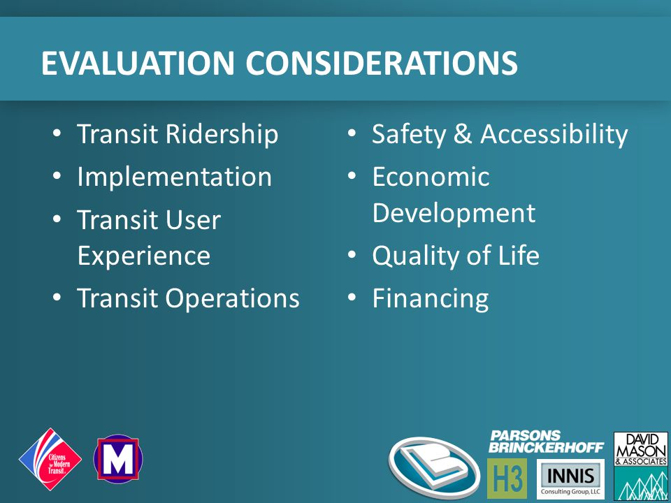 EVALUATION CONSIDERATIONS Transit Ridership Implementation Transit User Experience Transit Operations Safety & Accessibility Economic Development Quality of Life Financing