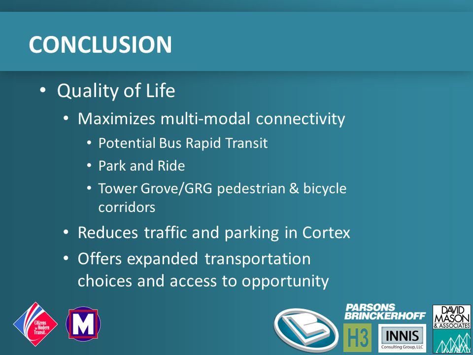 CONCLUSION Quality of Life Maximizes multi-modal connectivity Potential Bus Rapid Transit Park and Ride Tower Grove/GRG pedestrian & bicycle corridors