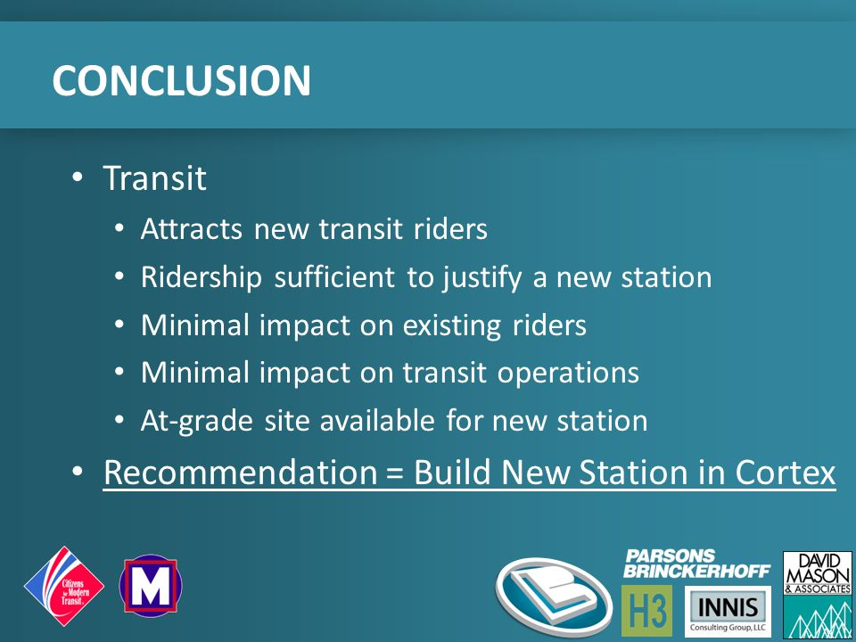 CONCLUSION Transit Attracts new transit riders Ridership sufficient to justify a new station Minimal impact on existing riders Minimal impact on transit operations At-grade site available for new station Recommendation = Build New Station in Cortex