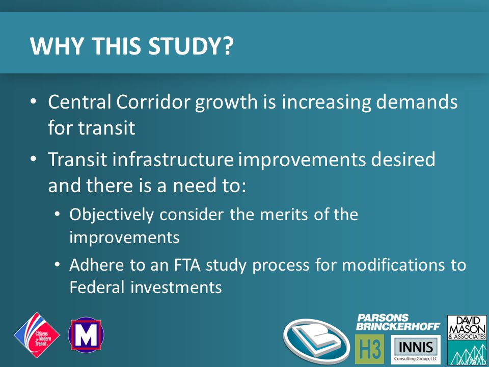 WHY THIS STUDY? Central Corridor growth is increasing demands for transit Transit infrastructure improvements desired and there is a need to: Objectiv