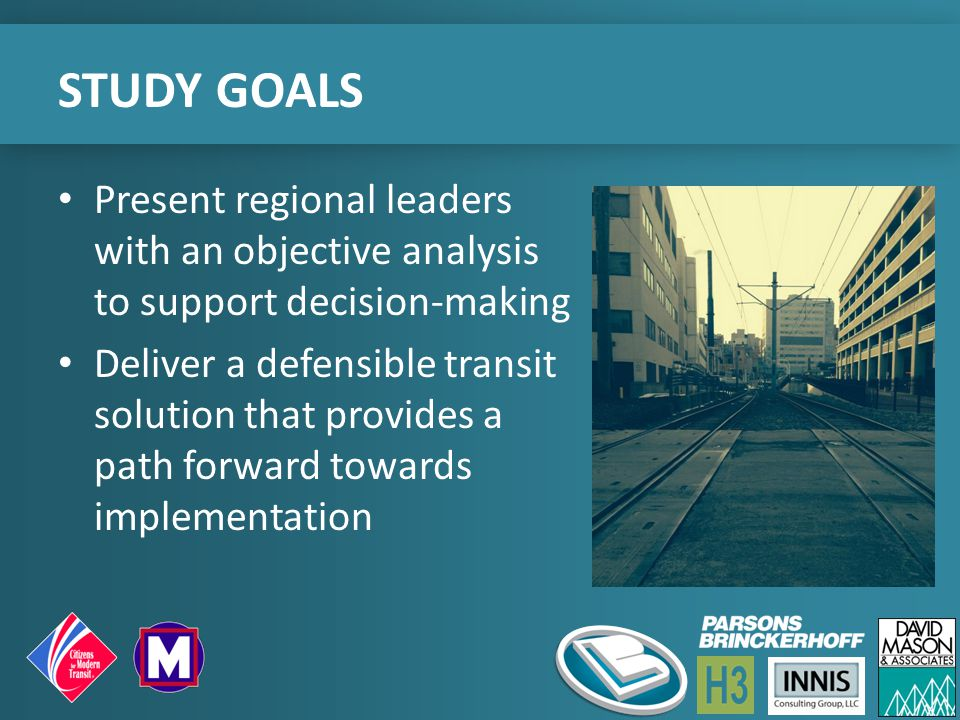 STUDY GOALS Present regional leaders with an objective analysis to support decision-making Deliver a defensible transit solution that provides a path forward towards implementation