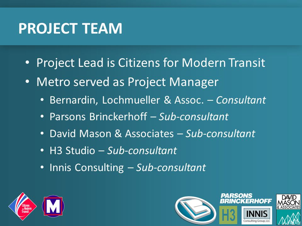 PROJECT TEAM Project Lead is Citizens for Modern Transit Metro served as Project Manager Bernardin, Lochmueller & Assoc. – Consultant Parsons Brincker