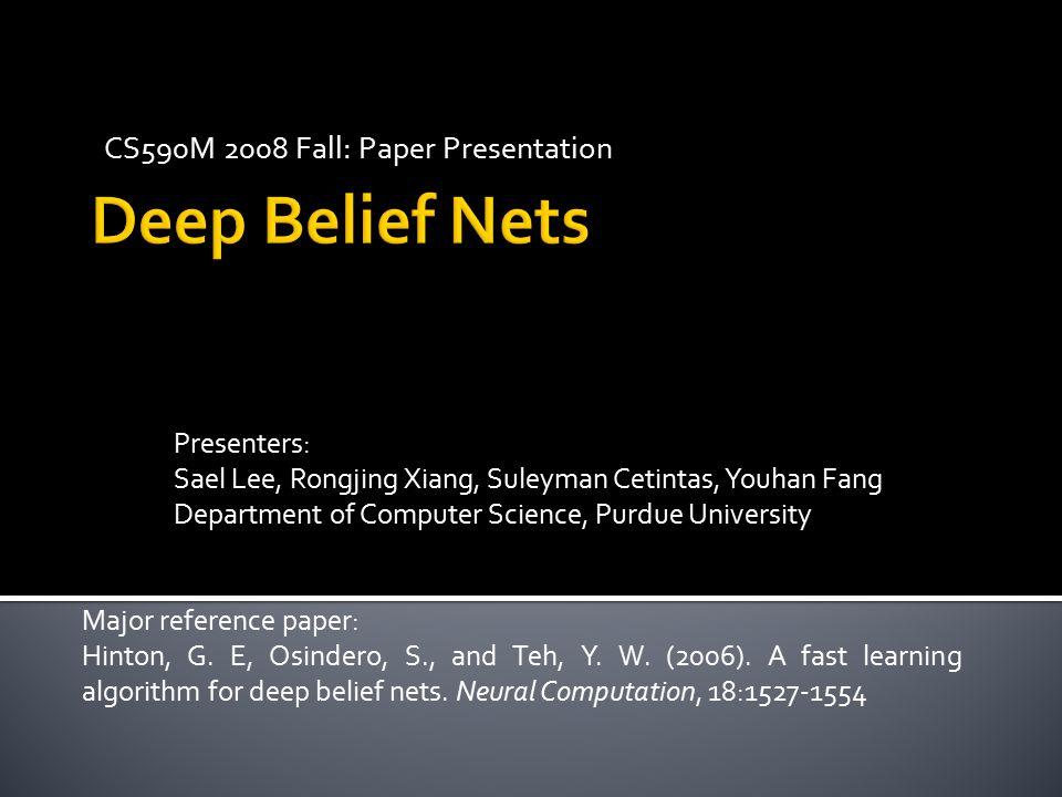 Presenters: Sael Lee, Rongjing Xiang, Suleyman Cetintas, Youhan Fang Department of Computer Science, Purdue University Major reference paper: Hinton,