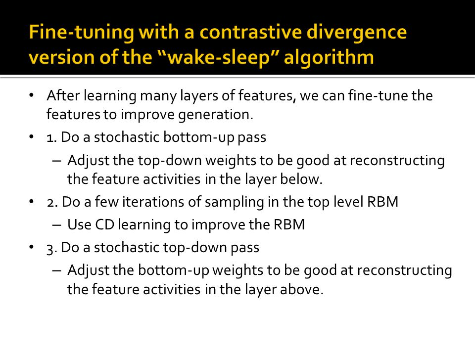 After learning many layers of features, we can fine-tune the features to improve generation. 1. Do a stochastic bottom-up pass – Adjust the top-down w