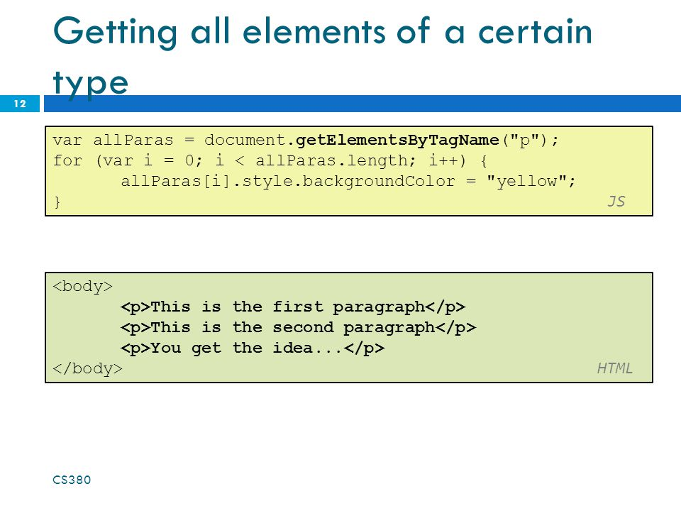 Getting all elements of a certain type CS380 12 var allParas = document.getElementsByTagName( p ); for (var i = 0; i < allParas.length; i++) { allParas[i].style.backgroundColor = yellow ; } JS This is the first paragraph This is the second paragraph You get the idea...