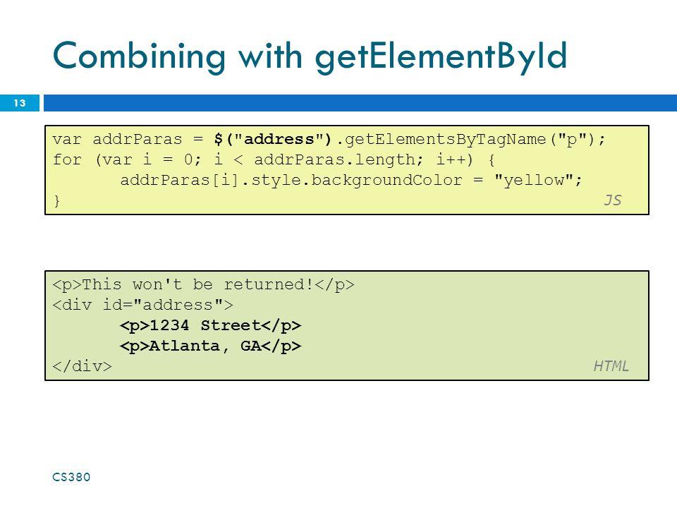 Combining with getElementById CS380 13 var addrParas = $( address ).getElementsByTagName( p ); for (var i = 0; i < addrParas.length; i++) { addrParas[i].style.backgroundColor = yellow ; } JS This won t be returned.
