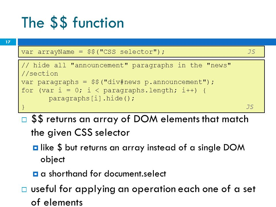 The $$ function 17 // hide all announcement paragraphs in the news //section var paragraphs = $$( div#news p.announcement ); for (var i = 0; i < paragraphs.length; i++) { paragraphs[i].hide(); } JS  $$ returns an array of DOM elements that match the given CSS selector  like $ but returns an array instead of a single DOM object  a shorthand for document.select  useful for applying an operation each one of a set of elements var arrayName = $$( CSS selector ); JS