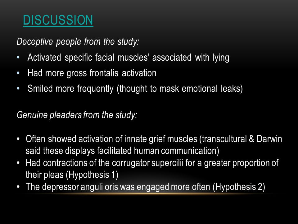 DISCUSSION Deceptive people from the study: Activated specific facial muscles' associated with lying Had more gross frontalis activation Smiled more frequently (thought to mask emotional leaks) Genuine pleaders from the study: Often showed activation of innate grief muscles (transcultural & Darwin said these displays facilitated human communication) Had contractions of the corrugator supercilii for a greater proportion of their pleas (Hypothesis 1) The depressor anguli oris was engaged more often (Hypothesis 2)