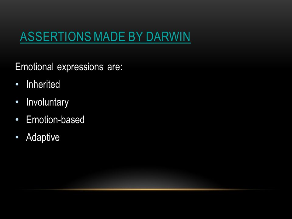 ASSERTIONS MADE BY DARWIN Emotional expressions are: Inherited Involuntary Emotion-based Adaptive