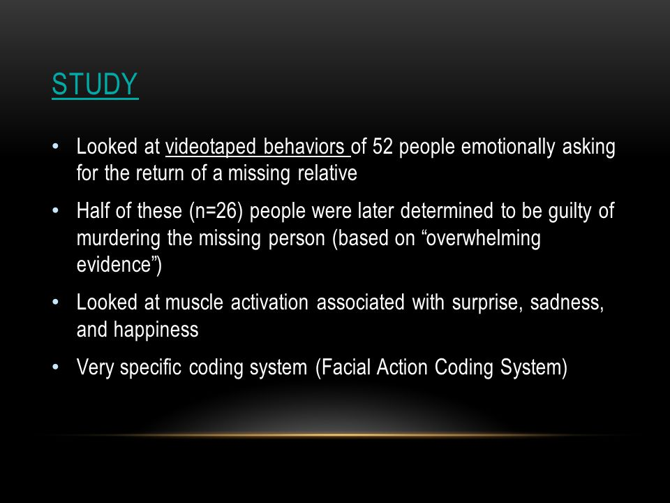 STUDY Looked at videotaped behaviors of 52 people emotionally asking for the return of a missing relative Half of these (n=26) people were later determined to be guilty of murdering the missing person (based on overwhelming evidence ) Looked at muscle activation associated with surprise, sadness, and happiness Very specific coding system (Facial Action Coding System)