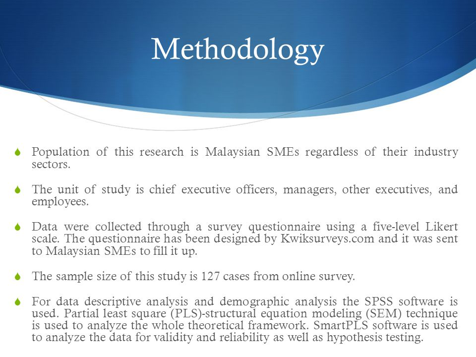 Methodology  Population of this research is Malaysian SMEs regardless of their industry sectors.  The unit of study is chief executive officers, man
