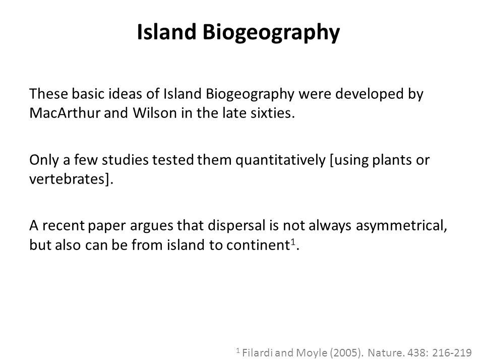 Island Biogeography These basic ideas of Island Biogeography were developed by MacArthur and Wilson in the late sixties.