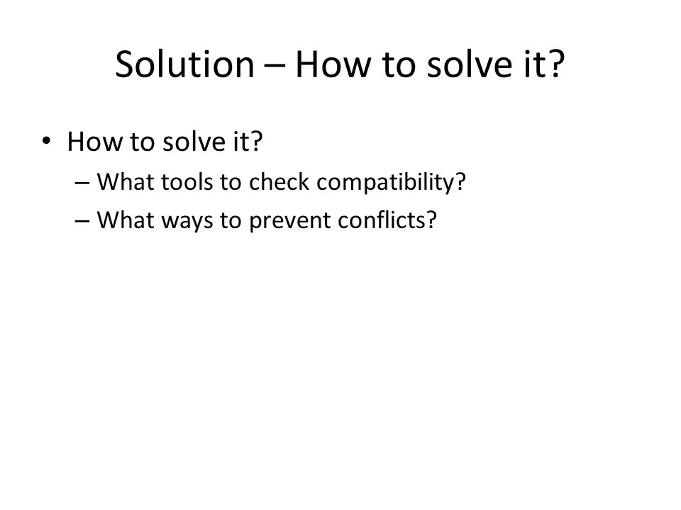 Solution – How to solve it. How to solve it. – What tools to check compatibility.