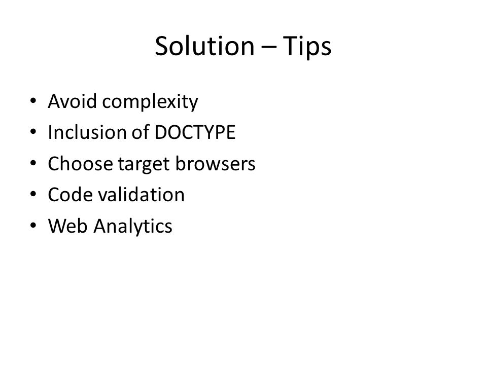 Solution – Tips Avoid complexity Inclusion of DOCTYPE Choose target browsers Code validation Web Analytics