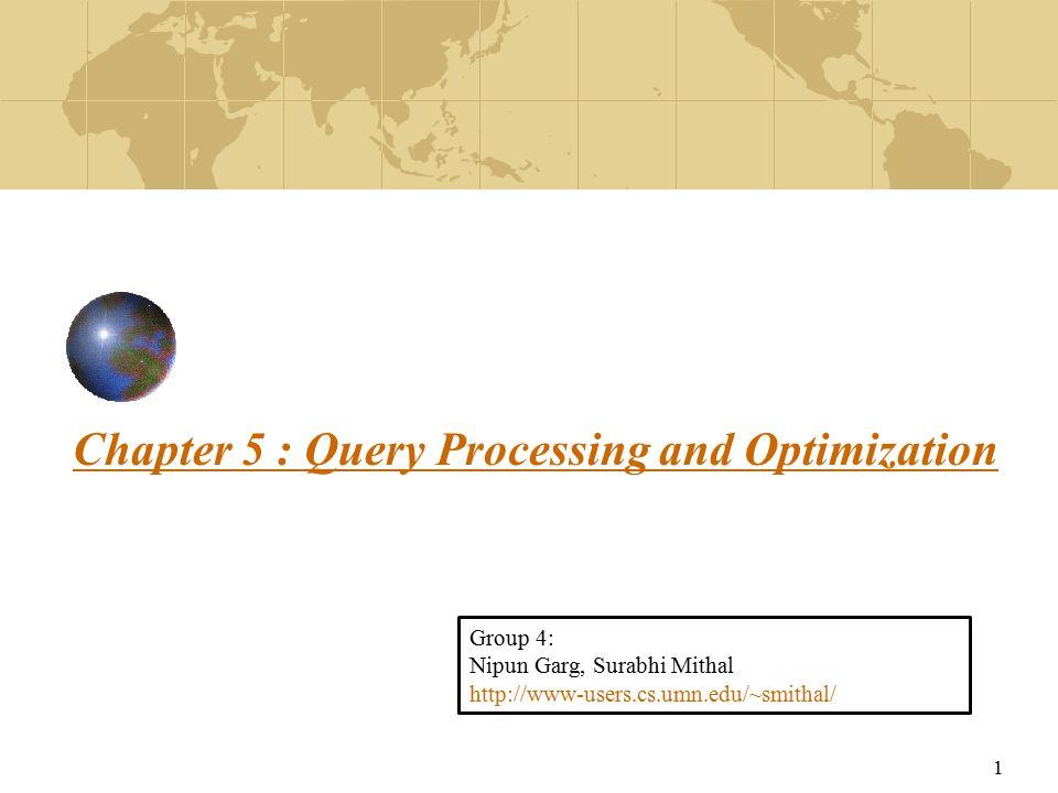 1 Chapter 5 : Query Processing and Optimization Group 4: Nipun Garg, Surabhi Mithal http://www-users.cs.umn.edu/~smithal/