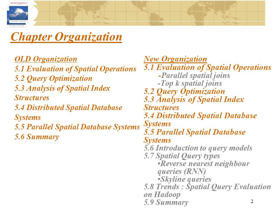Chapter Organization 2 OLD Organization 5.1 Evaluation of Spatial Operations 5.2 Query Optimization 5.3 Analysis of Spatial Index Structures 5.4 Distr