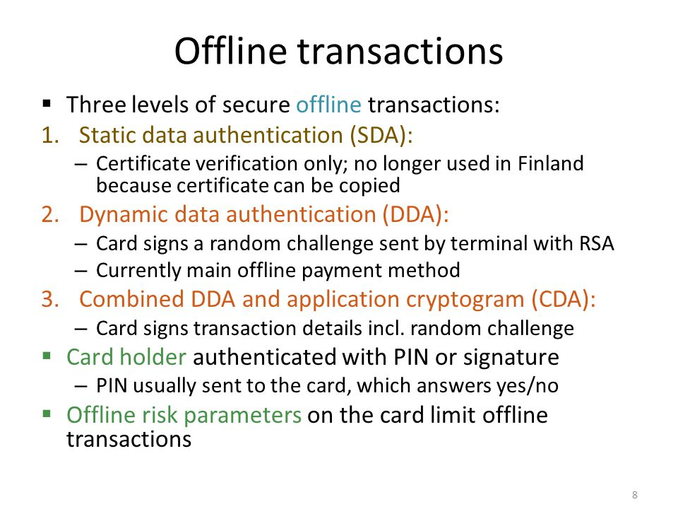 Contactless (NFC) payment  Fast DDA (fDDA) – optimized signed message for contactless transactions  No PIN verification  Risk parameters for maximum offiline use – After a certain number of transactions and total amount of money spent, an online contact transaction with PIN is required – Soft and hard limits: after soft limit, online transaction is preferred but not required 9 Picture: visa.ca