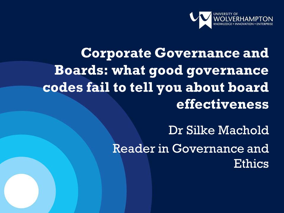 Corporate Governance and Boards: what good governance codes fail to tell you about board effectiveness Dr Silke Machold Reader in Governance and Ethics