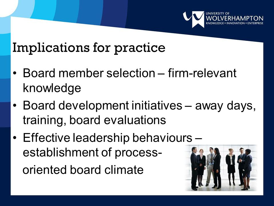 Implications for practice Board member selection – firm-relevant knowledge Board development initiatives – away days, training, board evaluations Effective leadership behaviours – establishment of process- oriented board climate