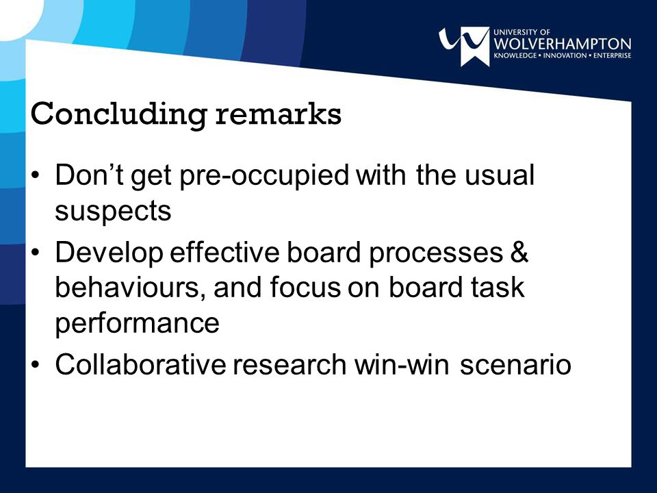 Concluding remarks Don't get pre-occupied with the usual suspects Develop effective board processes & behaviours, and focus on board task performance Collaborative research win-win scenario