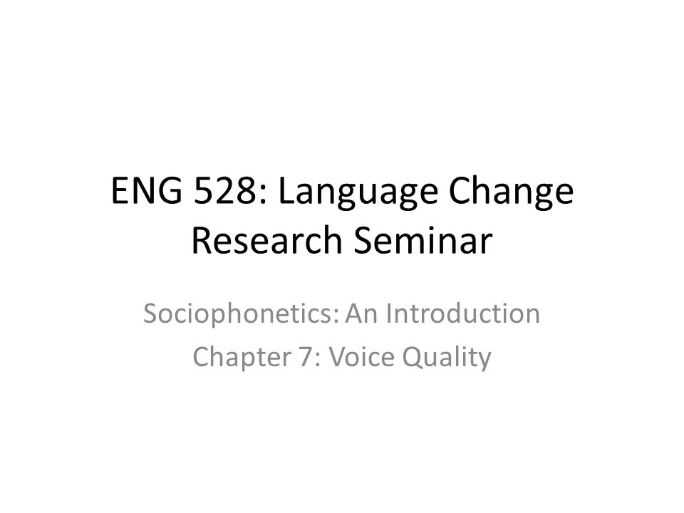 ENG 528: Language Change Research Seminar Sociophonetics: An Introduction Chapter 7: Voice Quality