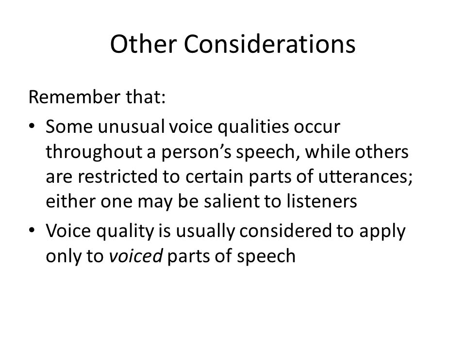 Other Considerations Remember that: Some unusual voice qualities occur throughout a person's speech, while others are restricted to certain parts of utterances; either one may be salient to listeners Voice quality is usually considered to apply only to voiced parts of speech