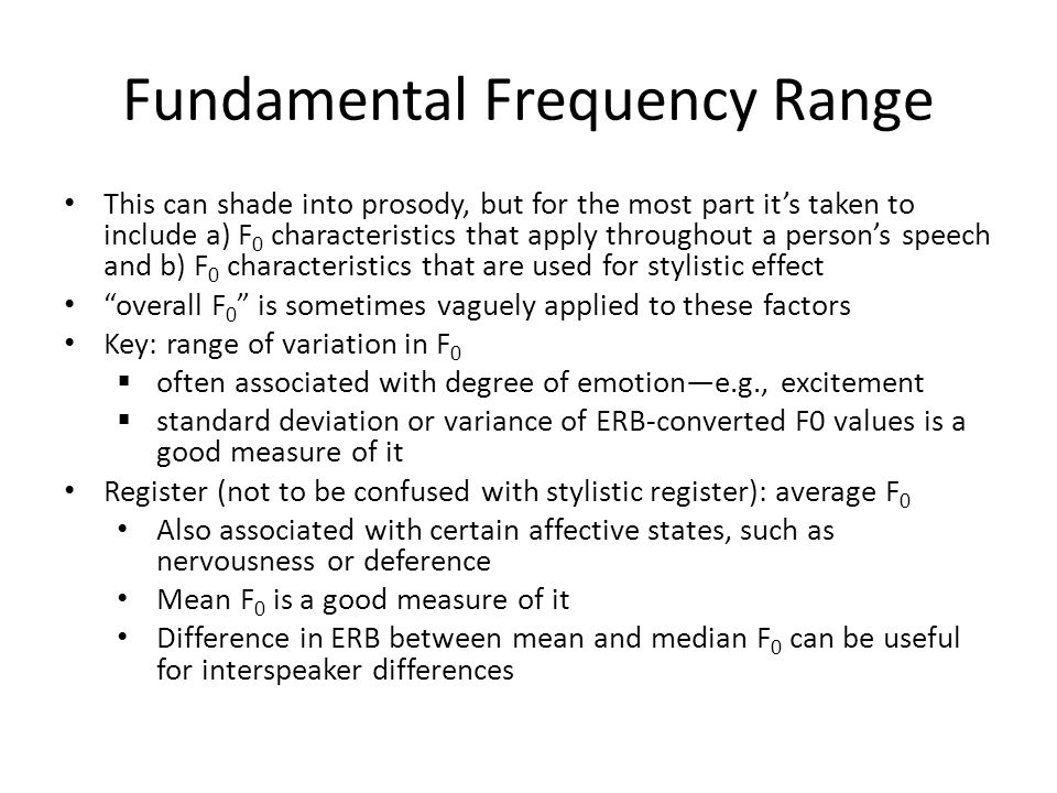 Fundamental Frequency Range This can shade into prosody, but for the most part it's taken to include a) F 0 characteristics that apply throughout a person's speech and b) F 0 characteristics that are used for stylistic effect overall F 0 is sometimes vaguely applied to these factors Key: range of variation in F 0  often associated with degree of emotion—e.g., excitement  standard deviation or variance of ERB-converted F0 values is a good measure of it Register (not to be confused with stylistic register): average F 0 Also associated with certain affective states, such as nervousness or deference Mean F 0 is a good measure of it Difference in ERB between mean and median F 0 can be useful for interspeaker differences