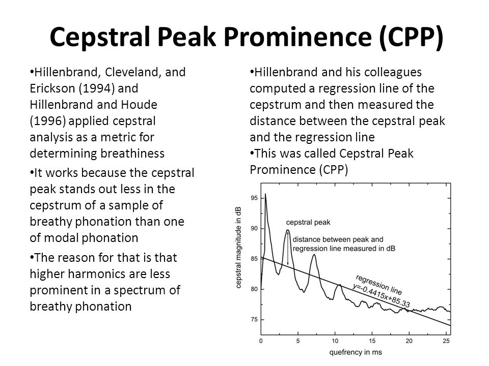 Cepstral Peak Prominence (CPP) Hillenbrand, Cleveland, and Erickson (1994) and Hillenbrand and Houde (1996) applied cepstral analysis as a metric for determining breathiness It works because the cepstral peak stands out less in the cepstrum of a sample of breathy phonation than one of modal phonation The reason for that is that higher harmonics are less prominent in a spectrum of breathy phonation Hillenbrand and his colleagues computed a regression line of the cepstrum and then measured the distance between the cepstral peak and the regression line This was called Cepstral Peak Prominence (CPP)