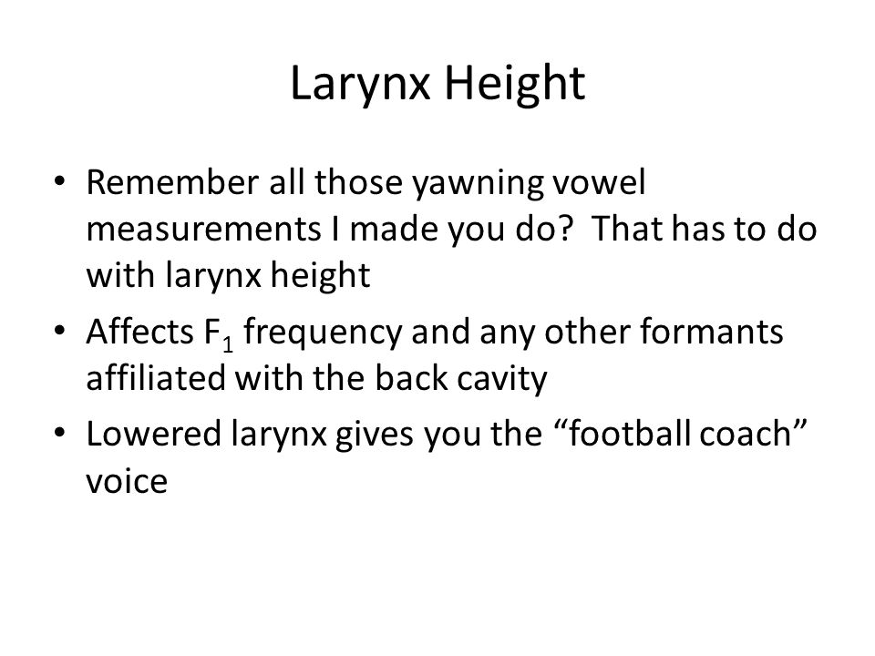 Larynx Height Remember all those yawning vowel measurements I made you do.