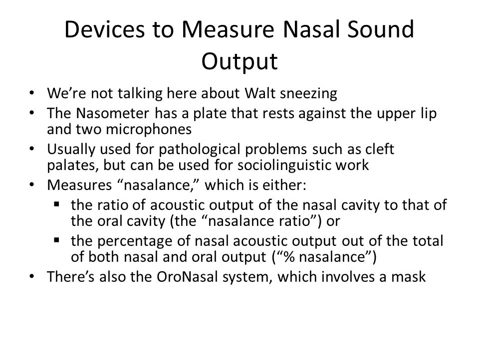 Devices to Measure Nasal Sound Output We're not talking here about Walt sneezing The Nasometer has a plate that rests against the upper lip and two microphones Usually used for pathological problems such as cleft palates, but can be used for sociolinguistic work Measures nasalance, which is either:  the ratio of acoustic output of the nasal cavity to that of the oral cavity (the nasalance ratio ) or  the percentage of nasal acoustic output out of the total of both nasal and oral output ( % nasalance ) There's also the OroNasal system, which involves a mask