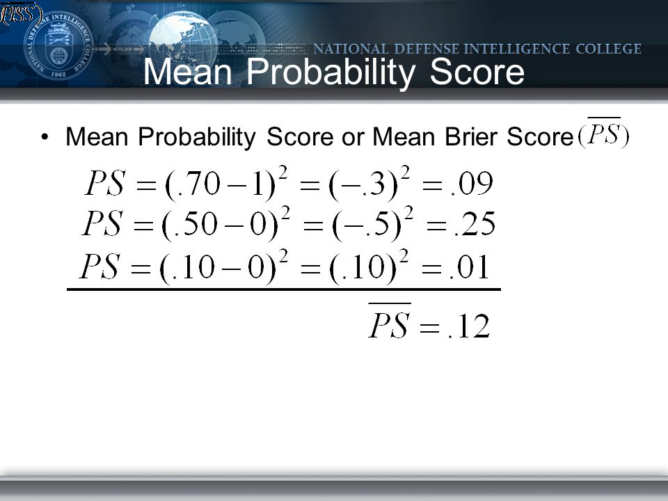 NATIONAL DEFENSE INTELLIGENCE COLLEGE Mean Probability Score Mean Probability Score or Mean Brier Score