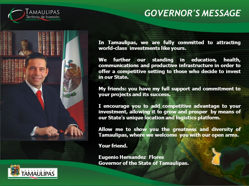 GOVERNOR S MESSAGE In Tamaulipas, we are fully committed to attracting world-class investments like yours.