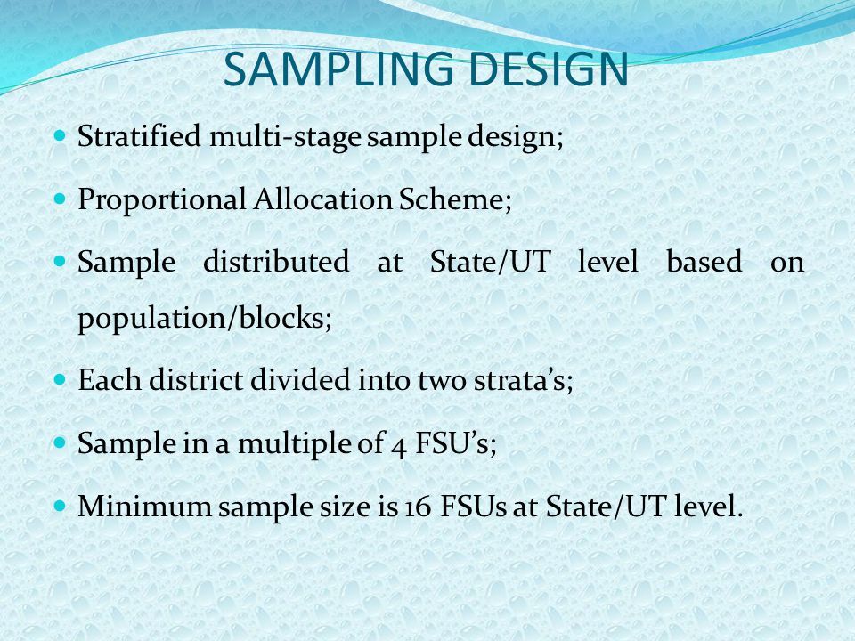SAMPLING DESIGN Stratified multi-stage sample design; Proportional Allocation Scheme; Sample distributed at State/UT level based on population/blocks; Each district divided into two strata's; Sample in a multiple of 4 FSU's; Minimum sample size is 16 FSUs at State/UT level.